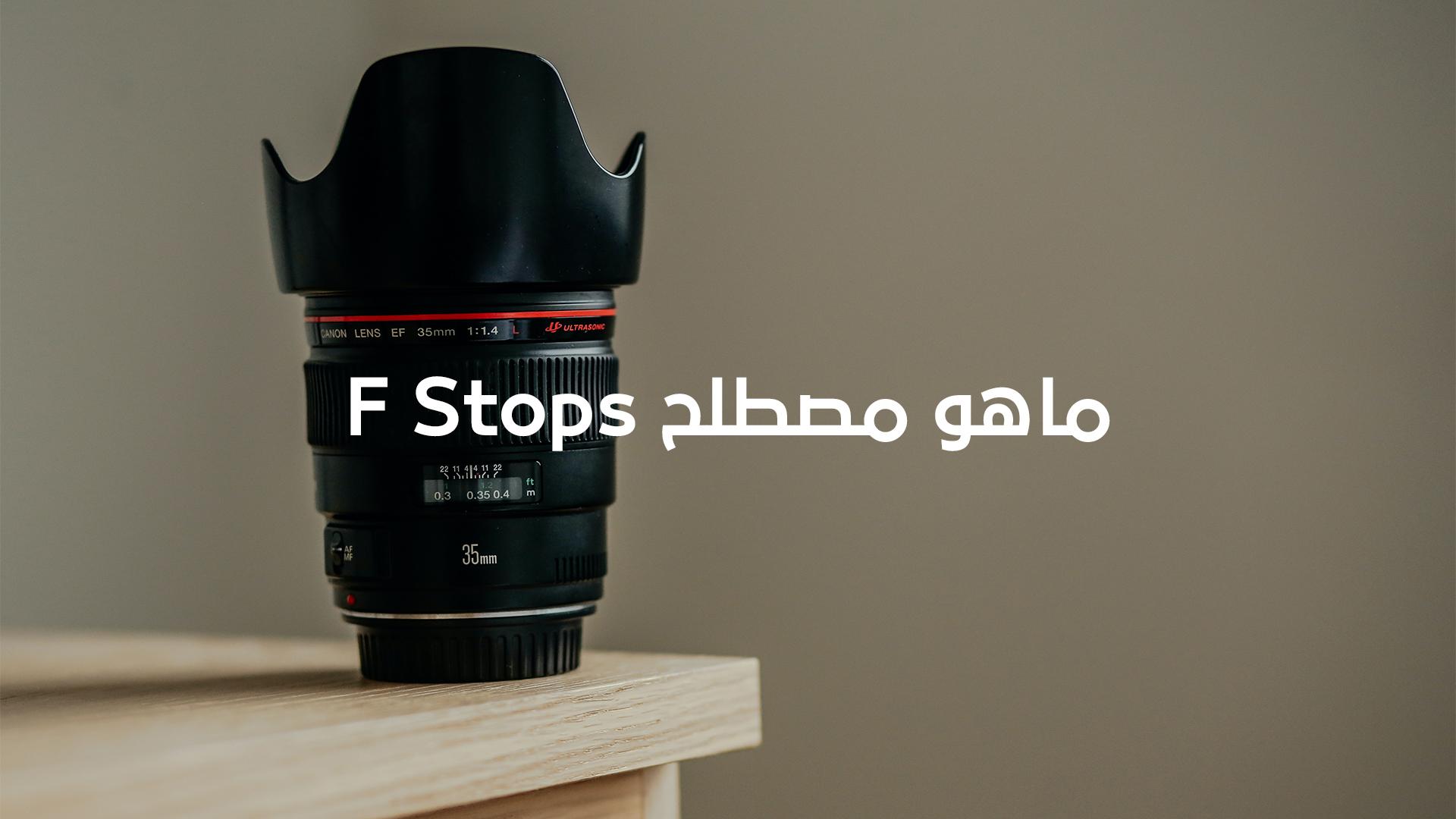 ماهو مصطلح F-stop وما علاقته بفتحة العدسة – الجزء الأول