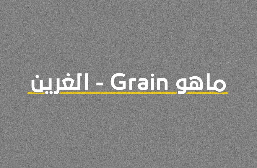 ماهو Grain – الغرين وكيف ولماذا عليك أن تستخدمه في أعمالك القادمة