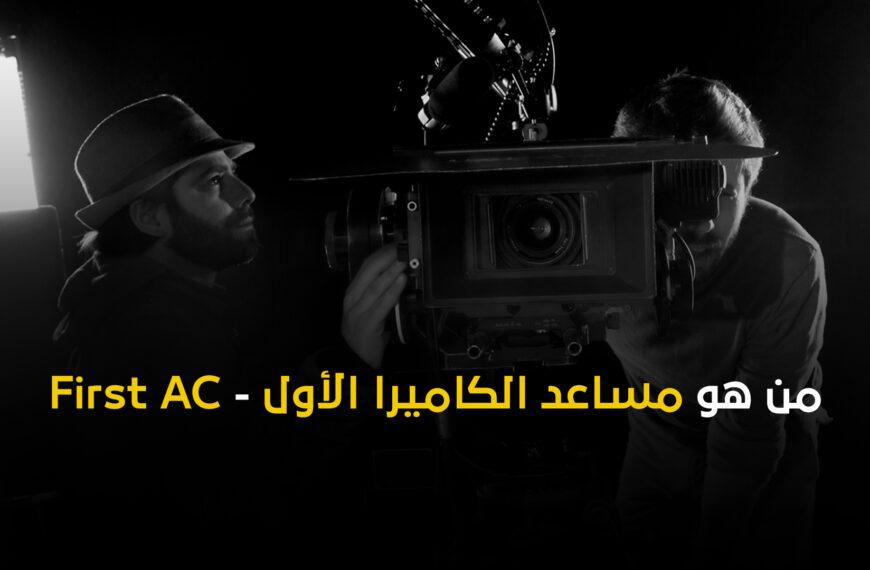 من هو مساعد الكاميرا الأول – First AC؟ وما دوره بالتحديد في عالم صناعة الأفلام؟